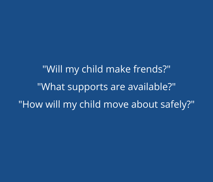 Blue background with white writing saying; Will my child make friends? What supports are available?, How will my child move about safely?